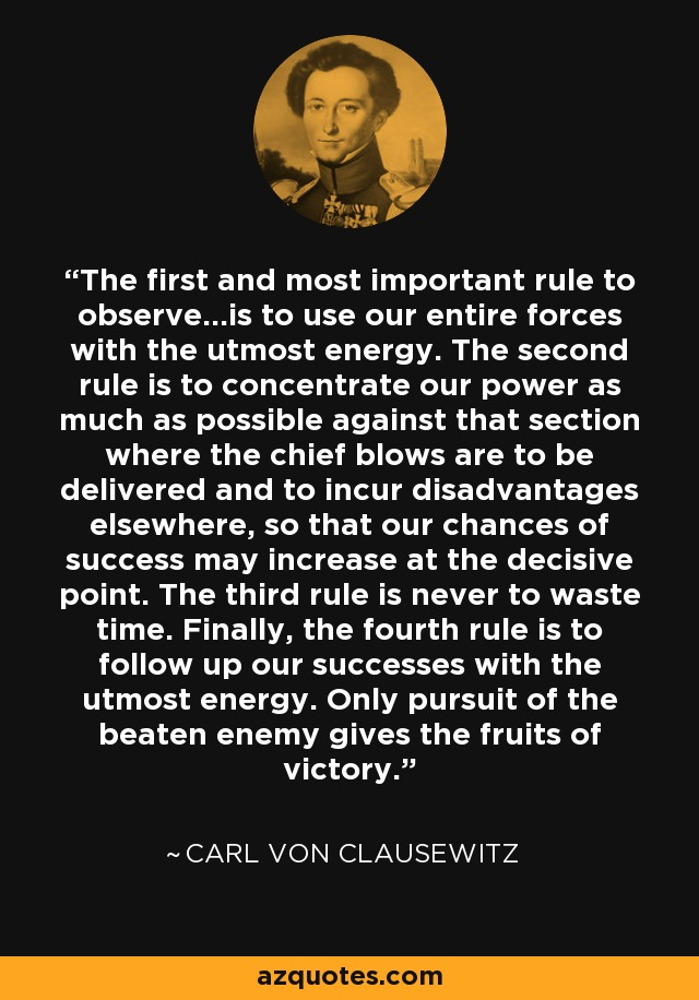 The first and most important rule to observe...is to use our entire forces with the utmost energy. The second rule is to concentrate our power as much as possible against that section where the chief blows are to be delivered and to incur disadvantages elsewhere, so that our chances of success may increase at the decisive point. The third rule is never to waste time. Finally, the fourth rule is to follow up our successes with the utmost energy. Only pursuit of the beaten enemy gives the fruits of victory. - Carl von Clausewitz