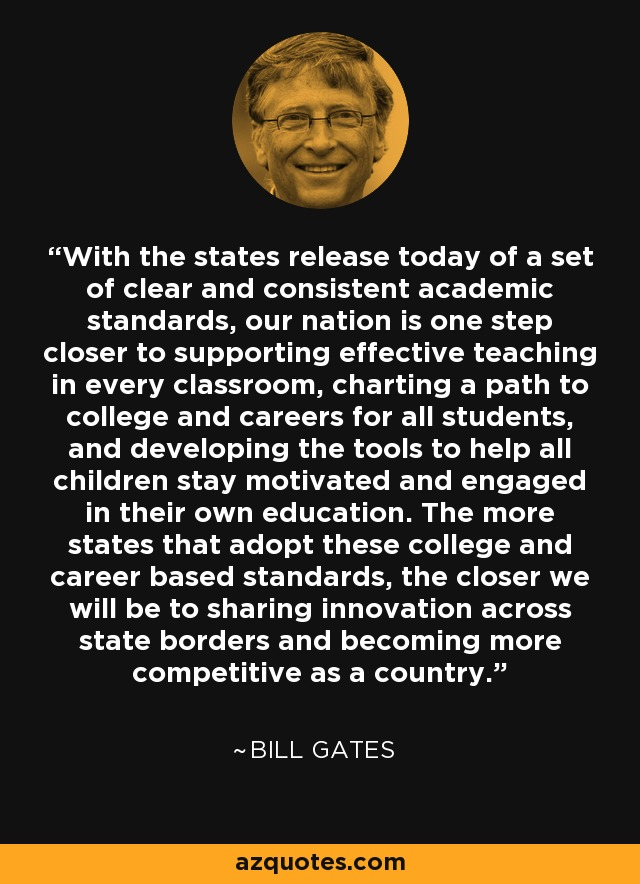 With the states release today of a set of clear and consistent academic standards, our nation is one step closer to supporting effective teaching in every classroom, charting a path to college and careers for all students, and developing the tools to help all children stay motivated and engaged in their own education. The more states that adopt these college and career based standards, the closer we will be to sharing innovation across state borders and becoming more competitive as a country. - Bill Gates