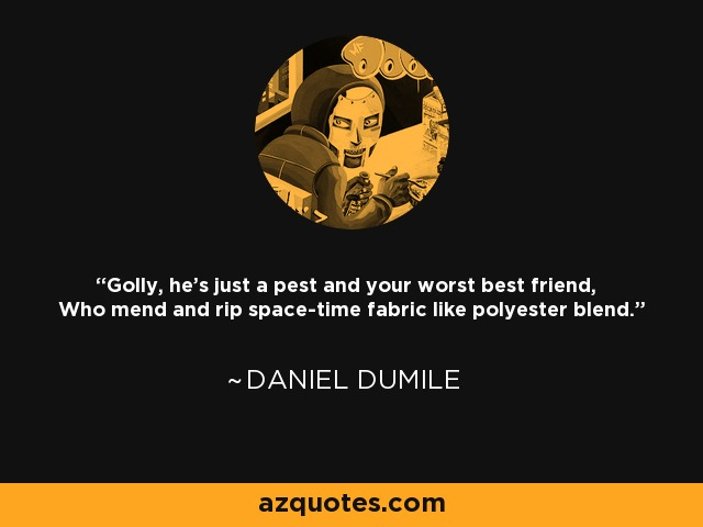 Golly, he's just a pest and your worst best friend, Who mend and rip space-time fabric like polyester blend. - Daniel Dumile