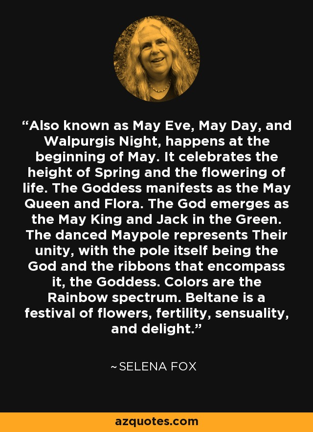 Also known as May Eve, May Day, and Walpurgis Night, happens at the beginning of May. It celebrates the height of Spring and the flowering of life. The Goddess manifests as the May Queen and Flora. The God emerges as the May King and Jack in the Green. The danced Maypole represents Their unity, with the pole itself being the God and the ribbons that encompass it, the Goddess. Colors are the Rainbow spectrum. Beltane is a festival of flowers, fertility, sensuality, and delight. - Selena Fox