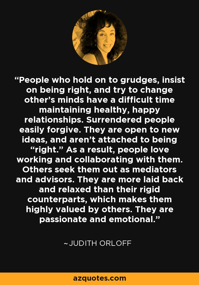 """People who hold on to grudges, insist on being right, and try to change other's minds have a difficult time maintaining healthy, happy relationships. Surrendered people easily forgive. They are open to new ideas, and aren't attached to being """"right."""" As a result, people love working and collaborating with them. Others seek them out as mediators and advisors. They are more laid back and relaxed than their rigid counterparts, which makes them highly valued by others. They are passionate and emotional. - Judith Orloff"""