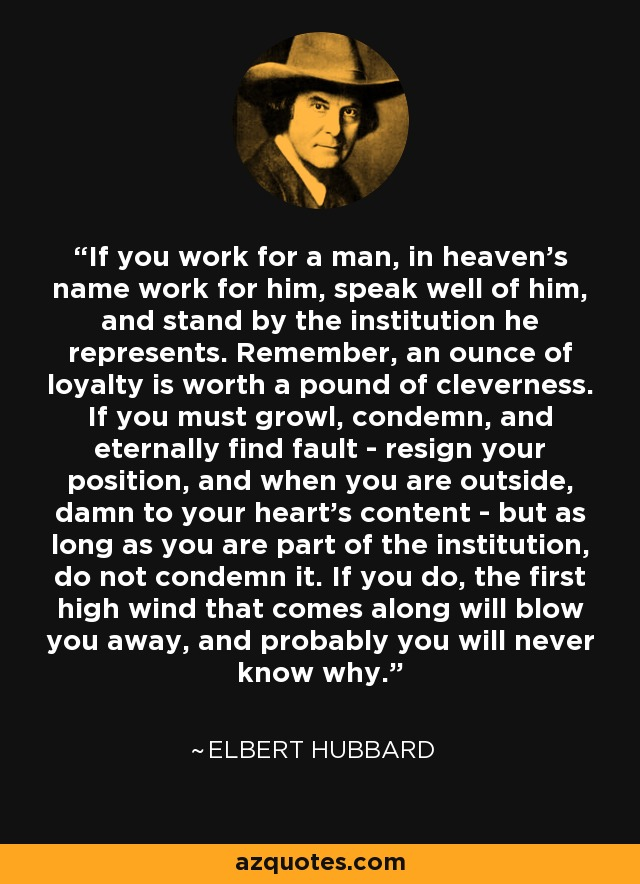 If you work for a man, in heaven's name work for him, speak well of him, and stand by the institution he represents. Remember, an ounce of loyalty is worth a pound of cleverness. If you must growl, condemn, and eternally find fault - resign your position, and when you are outside, damn to your heart's content - but as long as you are part of the institution, do not condemn it. If you do, the first high wind that comes along will blow you away, and probably you will never know why. - Elbert Hubbard