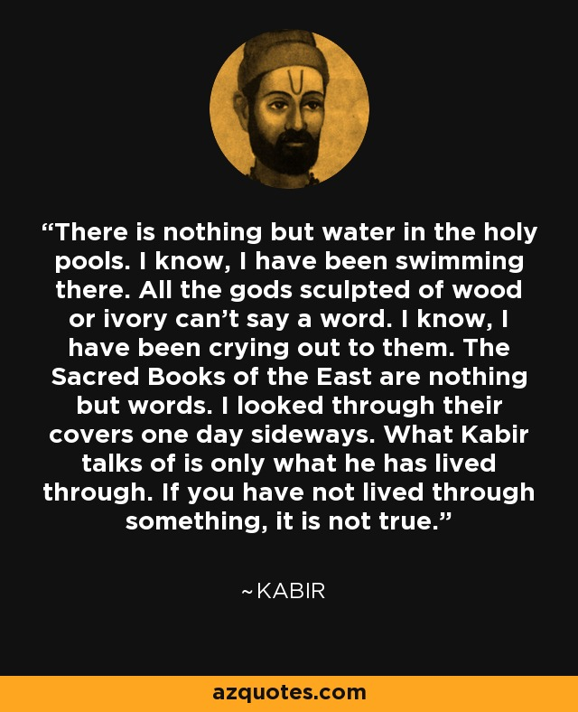 There is nothing but water in the holy pools. I know, I have been swimming there. All the gods sculpted of wood or ivory can't say a word. I know, I have been crying out to them. The Sacred Books of the East are nothing but words. I looked through their covers one day sideways. What Kabir talks of is only what he has lived through. If you have not lived through something, it is not true. - Kabir
