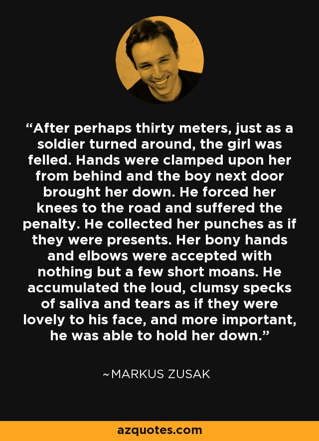 After perhaps thirty meters, just as a soldier turned around, the girl was felled. Hands were clamped upon her from behind and the boy next door brought her down. He forced her knees to the road and suffered the penalty. He collected her punches as if they were presents. Her bony hands and elbows were accepted with nothing but a few short moans. He accumulated the loud, clumsy specks of saliva and tears as if they were lovely to his face, and more important, he was able to hold her down. - Markus Zusak