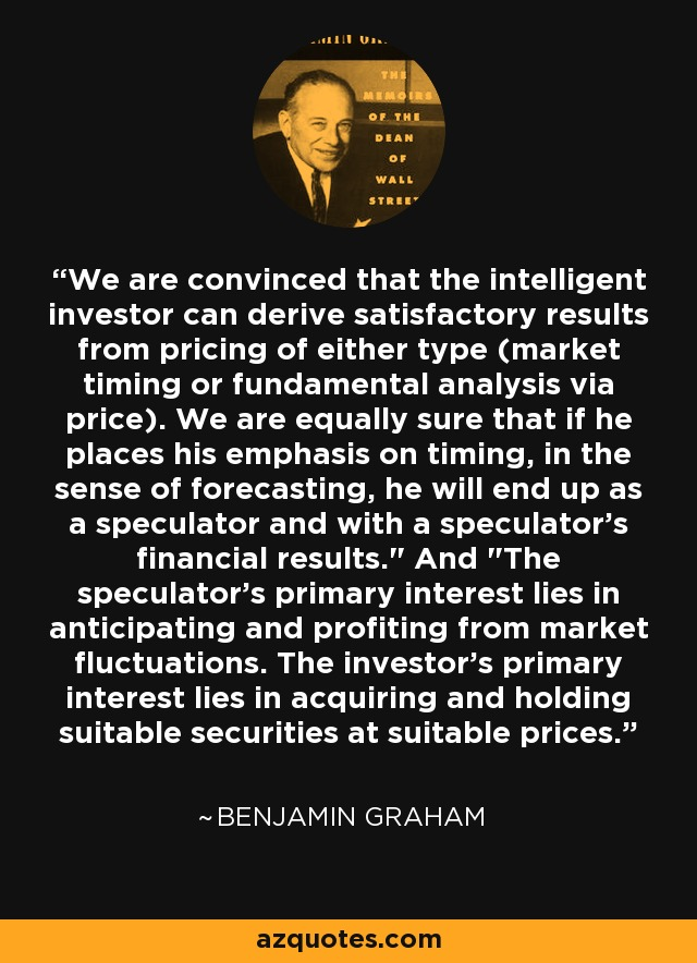 We are convinced that the intelligent investor can derive satisfactory results from pricing of either type (market timing or fundamental analysis via price). We are equally sure that if he places his emphasis on timing, in the sense of forecasting, he will end up as a speculator and with a speculator's financial results.