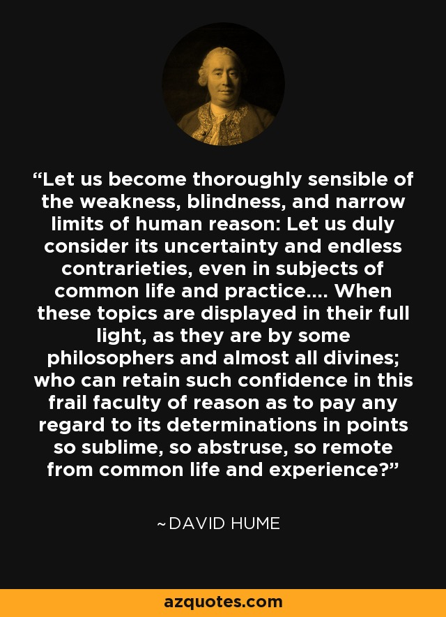 Let us become thoroughly sensible of the weakness, blindness, and narrow limits of human reason: Let us duly consider its uncertainty and endless contrarieties, even in subjects of common life and practice.... When these topics are displayed in their full light, as they are by some philosophers and almost all divines; who can retain such confidence in this frail faculty of reason as to pay any regard to its determinations in points so sublime, so abstruse, so remote from common life and experience? - David Hume