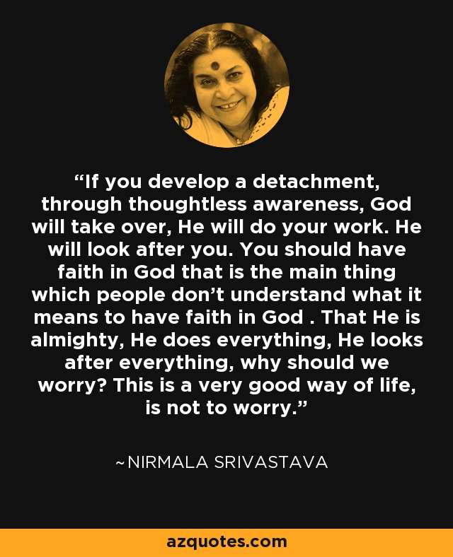 If you develop a detachment, through thoughtless awareness, God will take over, He will do your work. He will look after you. You should have faith in God that is the main thing which people don't understand what it means to have faith in God . That He is almighty, He does everything, He looks after everything, why should we worry? This is a very good way of life, is not to worry. - Nirmala Srivastava