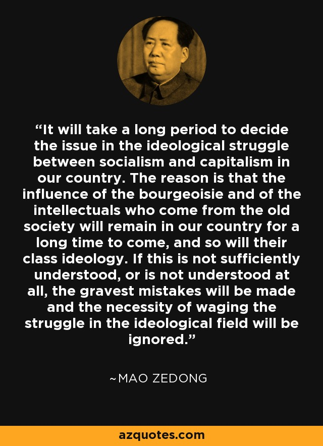 It will take a long period to decide the issue in the ideological struggle between socialism and capitalism in our country. The reason is that the influence of the bourgeoisie and of the intellectuals who come from the old society will remain in our country for a long time to come, and so will their class ideology. If this is not sufficiently understood, or is not understood at all, the gravest mistakes will be made and the necessity of waging the struggle in the ideological field will be ignored. - Mao Zedong