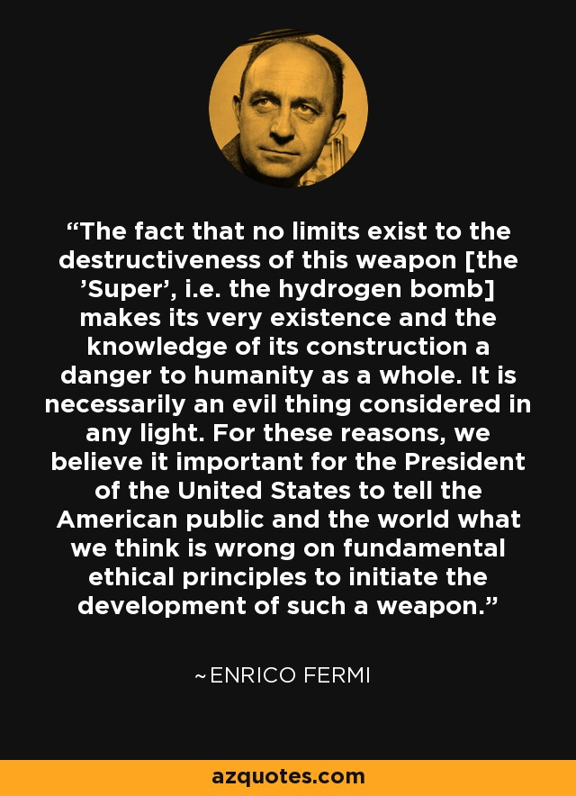 The fact that no limits exist to the destructiveness of this weapon [the 'Super', i.e. the hydrogen bomb] makes its very existence and the knowledge of its construction a danger to humanity as a whole. It is necessarily an evil thing considered in any light. For these reasons, we believe it important for the President of the United States to tell the American public and the world what we think is wrong on fundamental ethical principles to initiate the development of such a weapon. - Enrico Fermi
