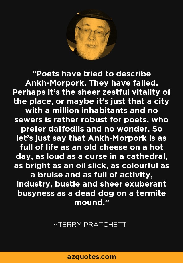 Poets have tried to describe Ankh-Morpork. They have failed. Perhaps it's the sheer zestful vitality of the place, or maybe it's just that a city with a million inhabitants and no sewers is rather robust for poets, who prefer daffodils and no wonder. So let's just say that Ankh-Morpork is as full of life as an old cheese on a hot day, as loud as a curse in a cathedral, as bright as an oil slick, as colourful as a bruise and as full of activity, industry, bustle and sheer exuberant busyness as a dead dog on a termite mound. - Terry Pratchett