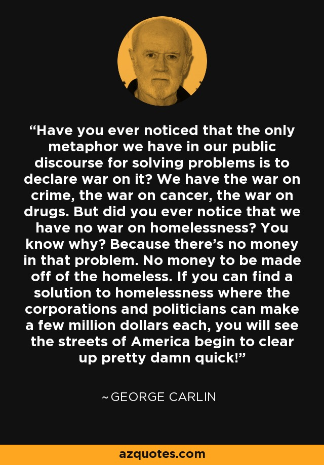 Have you ever noticed that the only metaphor we have in our public discourse for solving problems is to declare war on it? We have the war on crime, the war on cancer, the war on drugs. But did you ever notice that we have no war on homelessness? You know why? Because there's no money in that problem. No money to be made off of the homeless. If you can find a solution to homelessness where the corporations and politicians can make a few million dollars each, you will see the streets of America begin to clear up pretty damn quick! - George Carlin