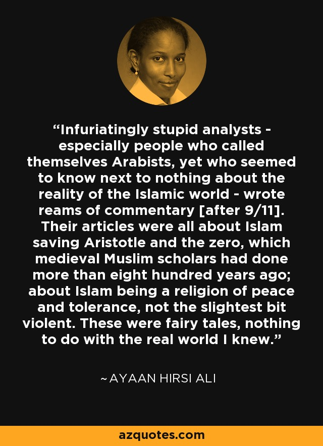 Infuriatingly stupid analysts - especially people who called themselves Arabists, yet who seemed to know next to nothing about the reality of the Islamic world - wrote reams of commentary [after 9/11]. Their articles were all about Islam saving Aristotle and the zero, which medieval Muslim scholars had done more than eight hundred years ago; about Islam being a religion of peace and tolerance, not the slightest bit violent. These were fairy tales, nothing to do with the real world I knew. - Ayaan Hirsi Ali