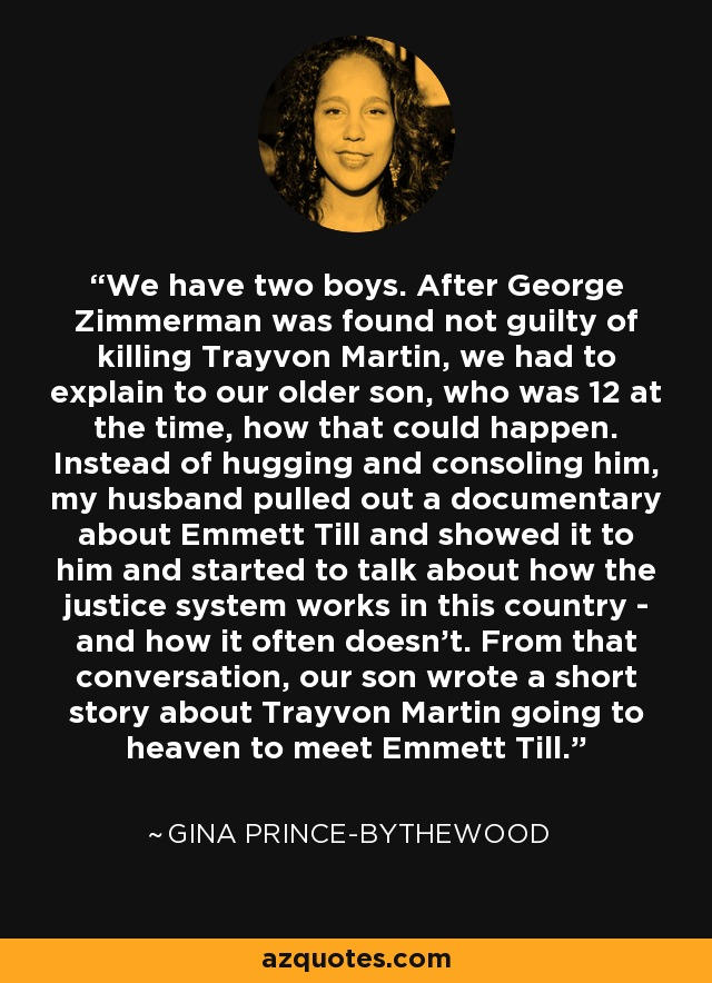 We have two boys. After George Zimmerman was found not guilty of killing Trayvon Martin, we had to explain to our older son, who was 12 at the time, how that could happen. Instead of hugging and consoling him, my husband pulled out a documentary about Emmett Till and showed it to him and started to talk about how the justice system works in this country - and how it often doesn't. From that conversation, our son wrote a short story about Trayvon Martin going to heaven to meet Emmett Till. - Gina Prince-Bythewood