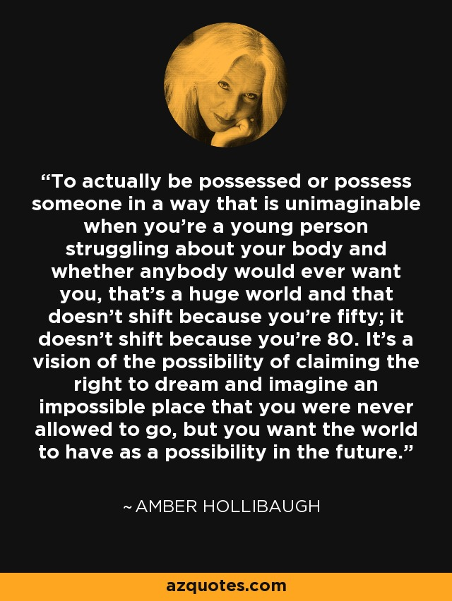 To actually be possessed or possess someone in a way that is unimaginable when you're a young person struggling about your body and whether anybody would ever want you, that's a huge world and that doesn't shift because you're fifty; it doesn't shift because you're 80. It's a vision of the possibility of claiming the right to dream and imagine an impossible place that you were never allowed to go, but you want the world to have as a possibility in the future. - Amber Hollibaugh