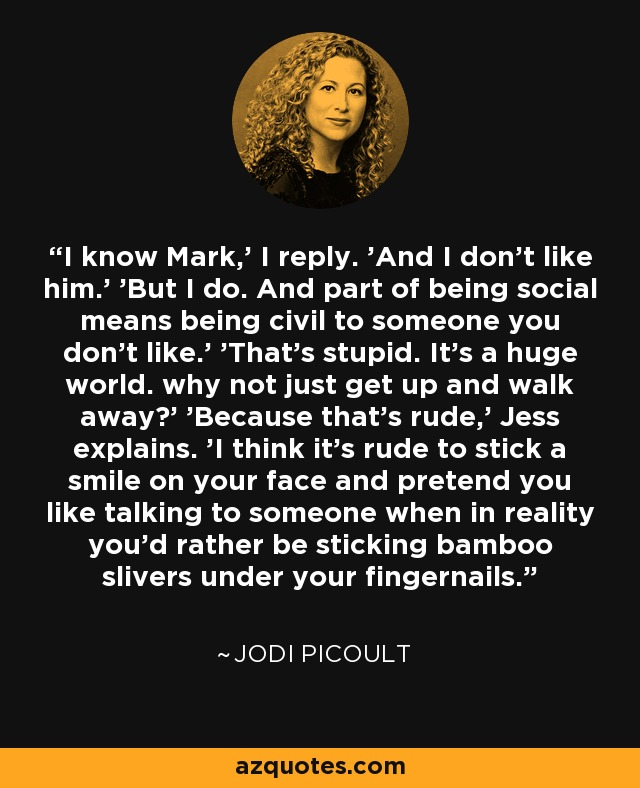 I know Mark,' I reply. 'And I don't like him.' 'But I do. And part of being social means being civil to someone you don't like.' 'That's stupid. It's a huge world. why not just get up and walk away?' 'Because that's rude,' Jess explains. 'I think it's rude to stick a smile on your face and pretend you like talking to someone when in reality you'd rather be sticking bamboo slivers under your fingernails. - Jodi Picoult