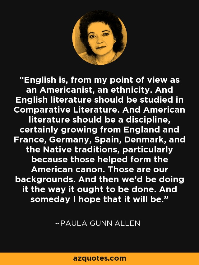 English is, from my point of view as an Americanist, an ethnicity. And English literature should be studied in Comparative Literature. And American literature should be a discipline, certainly growing from England and France, Germany, Spain, Denmark, and the Native traditions, particularly because those helped form the American canon. Those are our backgrounds. And then we'd be doing it the way it ought to be done. And someday I hope that it will be. - Paula Gunn Allen