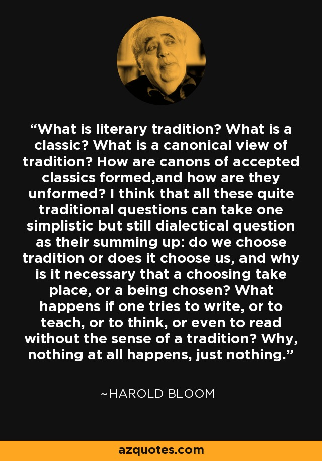 What is literary tradition? What is a classic? What is a canonical view of tradition? How are canons of accepted classics formed,and how are they unformed? I think that all these quite traditional questions can take one simplistic but still dialectical question as their summing up: do we choose tradition or does it choose us, and why is it necessary that a choosing take place, or a being chosen? What happens if one tries to write, or to teach, or to think, or even to read without the sense of a tradition? Why, nothing at all happens, just nothing. - Harold Bloom