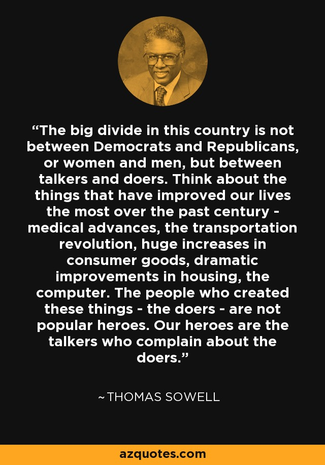 The big divide in this country is not between Democrats and Republicans, or women and men, but between talkers and doers. Think about the things that have improved our lives the most over the past century - medical advances, the transportation revolution, huge increases in consumer goods, dramatic improvements in housing, the computer. The people who created these things - the doers - are not popular heroes. Our heroes are the talkers who complain about the doers. - Thomas Sowell