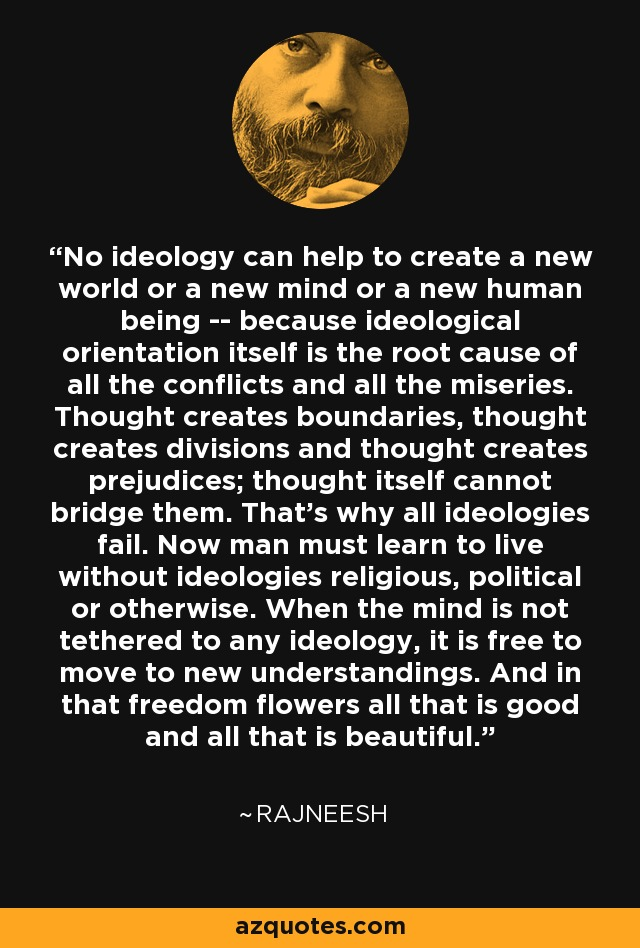 No ideology can help to create a new world or a new mind or a new human being -- because ideological orientation itself is the root cause of all the conflicts and all the miseries. Thought creates boundaries, thought creates divisions and thought creates prejudices; thought itself cannot bridge them. That's why all ideologies fail. Now man must learn to live without ideologies religious, political or otherwise. When the mind is not tethered to any ideology, it is free to move to new understandings. And in that freedom flowers all that is good and all that is beautiful. - Rajneesh