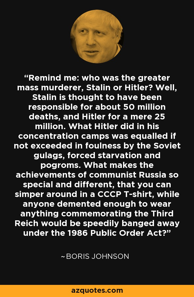 Remind me: who was the greater mass murderer, Stalin or Hitler? Well, Stalin is thought to have been responsible for about 50 million deaths, and Hitler for a mere 25 million. What Hitler did in his concentration camps was equalled if not exceeded in foulness by the Soviet gulags, forced starvation and pogroms. What makes the achievements of communist Russia so special and different, that you can simper around in a CCCP T-shirt, while anyone demented enough to wear anything commemorating the Third Reich would be speedily banged away under the 1986 Public Order Act? - Boris Johnson