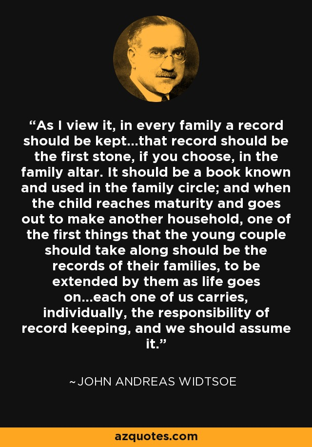 As I view it, in every family a record should be kept...that record should be the first stone, if you choose, in the family altar. It should be a book known and used in the family circle; and when the child reaches maturity and goes out to make another household, one of the first things that the young couple should take along should be the records of their families, to be extended by them as life goes on...each one of us carries, individually, the responsibility of record keeping, and we should assume it. - John Andreas Widtsoe