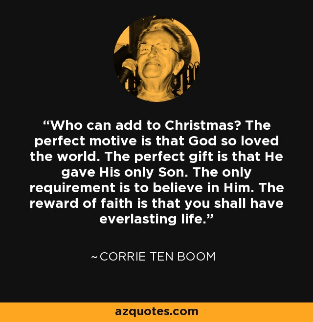 Who can add to Christmas? The perfect motive is that God so loved the world. The perfect gift is that He gave His only Son. The only requirement is to believe in Him. The reward of faith is that you shall have everlasting life. - Corrie Ten Boom