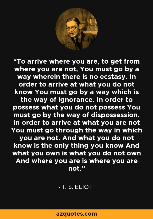 To arrive where you are, to get from where you are not, You must go by a way wherein there is no ecstasy. In order to arrive at what you do not know You must go by a way which is the way of ignorance. In order to possess what you do not possess You must go by the way of dispossession. In order to arrive at what you are not You must go through the way in which you are not. And what you do not know is the only thing you know And what you own is what you do not own And where you are is where you are not. - T. S. Eliot