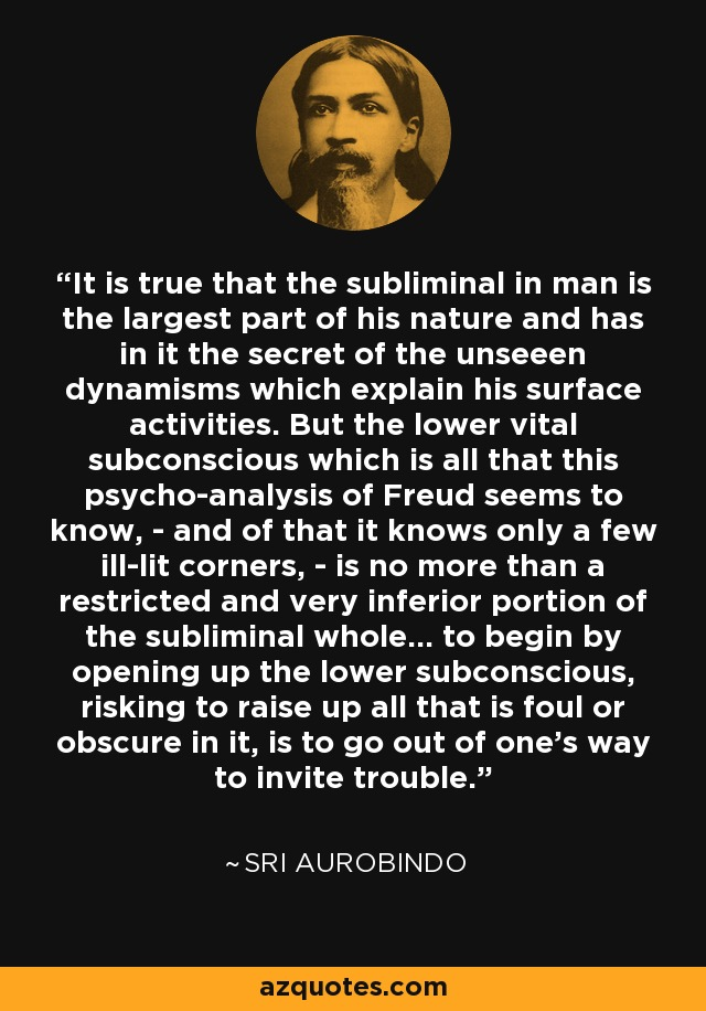 It is true that the subliminal in man is the largest part of his nature and has in it the secret of the unseeen dynamisms which explain his surface activities. But the lower vital subconscious which is all that this psycho-analysis of Freud seems to know, - and of that it knows only a few ill-lit corners, - is no more than a restricted and very inferior portion of the subliminal whole... to begin by opening up the lower subconscious, risking to raise up all that is foul or obscure in it, is to go out of one's way to invite trouble. - Sri Aurobindo