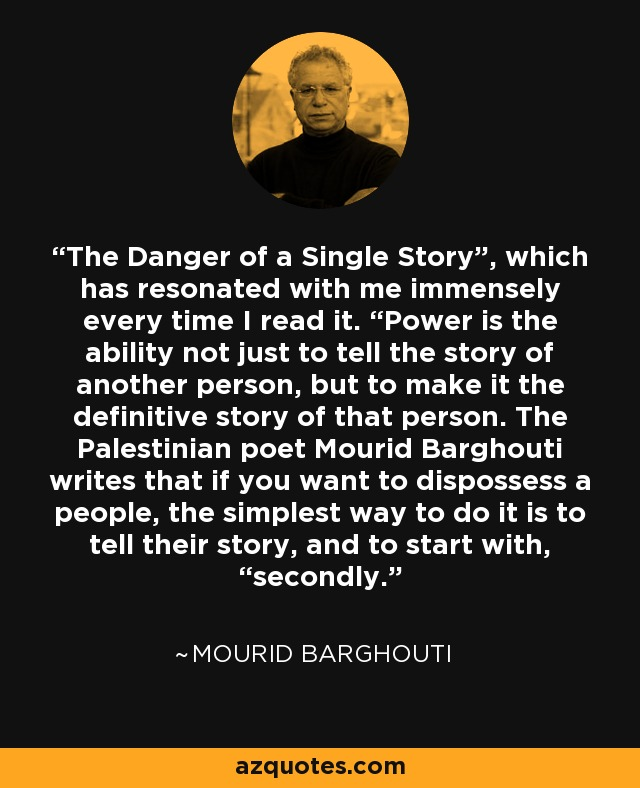 """The Danger of a Single Story"""", which has resonated with me immensely every time I read it. """"Power is the ability not just to tell the story of another person, but to make it the definitive story of that person. The Palestinian poet Mourid Barghouti writes that if you want to dispossess a people, the simplest way to do it is to tell their story, and to start with, """"secondly. - Mourid Barghouti"""