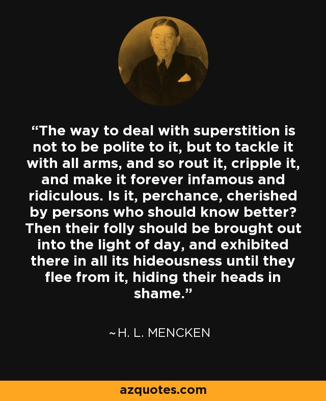 The way to deal with superstition is not to be polite to it, but to tackle it with all arms, and so rout it, cripple it, and make it forever infamous and ridiculous. Is it, perchance, cherished by persons who should know better? Then their folly should be brought out into the light of day, and exhibited there in all its hideousness until they flee from it, hiding their heads in shame. - H. L. Mencken