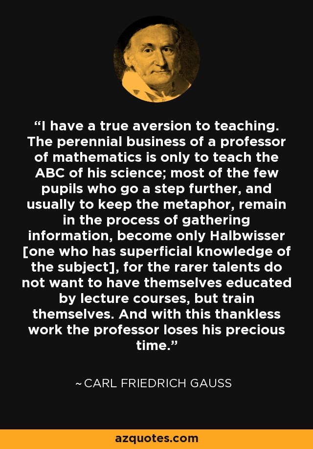 I have a true aversion to teaching. The perennial business of a professor of mathematics is only to teach the ABC of his science; most of the few pupils who go a step further, and usually to keep the metaphor, remain in the process of gathering information, become only Halbwisser [one who has superficial knowledge of the subject], for the rarer talents do not want to have themselves educated by lecture courses, but train themselves. And with this thankless work the professor loses his precious time. - Carl Friedrich Gauss