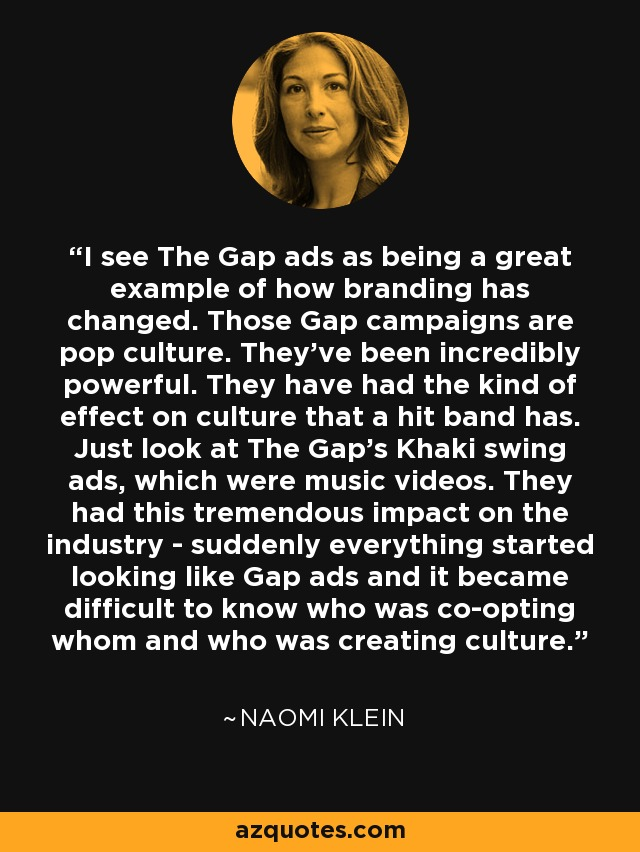 I see The Gap ads as being a great example of how branding has changed. Those Gap campaigns are pop culture. They've been incredibly powerful. They have had the kind of effect on culture that a hit band has. Just look at The Gap's Khaki swing ads, which were music videos. They had this tremendous impact on the industry - suddenly everything started looking like Gap ads and it became difficult to know who was co-opting whom and who was creating culture. - Naomi Klein