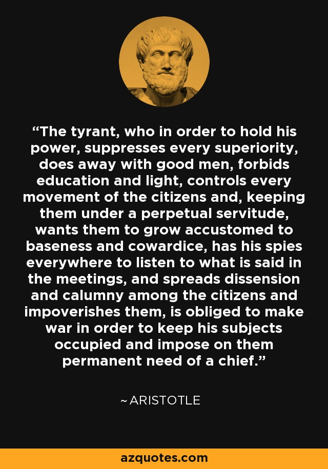 The tyrant, who in order to hold his power, suppresses every superiority, does away with good men, forbids education and light, controls every movement of the citizens and, keeping them under a perpetual servitude, wants them to grow accustomed to baseness and cowardice, has his spies everywhere to listen to what is said in the meetings, and spreads dissension and calumny among the citizens and impoverishes them, is obliged to make war in order to keep his subjects occupied and impose on them permanent need of a chief. - Aristotle