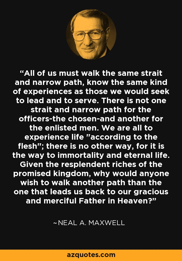 All of us must walk the same strait and narrow path, know the same kind of experiences as those we would seek to lead and to serve. There is not one strait and narrow path for the officers-the chosen-and another for the enlisted men. We are all to experience life