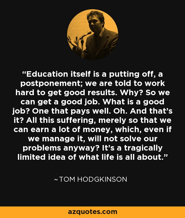 Education itself is a putting off, a postponement; we are told to work hard to get good results. Why? So we can get a good job. What is a good job? One that pays well. Oh. And that's it? All this suffering, merely so that we can earn a lot of money, which, even if we manage it, will not solve our problems anyway? It's a tragically limited idea of what life is all about. - Tom Hodgkinson