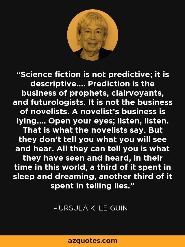 Science fiction is not predictive; it is descriptive.... Prediction is the business of prophets, clairvoyants, and futurologists. It is not the business of novelists. A novelist's business is lying.... Open your eyes; listen, listen. That is what the novelists say. But they don't tell you what you will see and hear. All they can tell you is what they have seen and heard, in their time in this world, a third of it spent in sleep and dreaming, another third of it spent in telling lies. - Ursula K. Le Guin