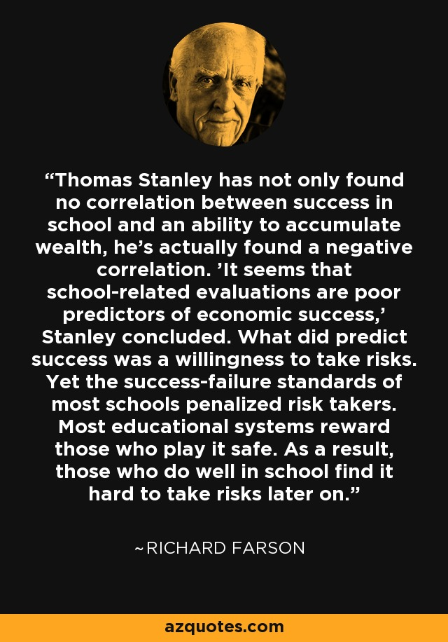 Thomas Stanley has not only found no correlation between success in school and an ability to accumulate wealth, he's actually found a negative correlation. 'It seems that school-related evaluations are poor predictors of economic success,' Stanley concluded. What did predict success was a willingness to take risks. Yet the success-failure standards of most schools penalized risk takers. Most educational systems reward those who play it safe. As a result, those who do well in school find it hard to take risks later on. - Richard Farson