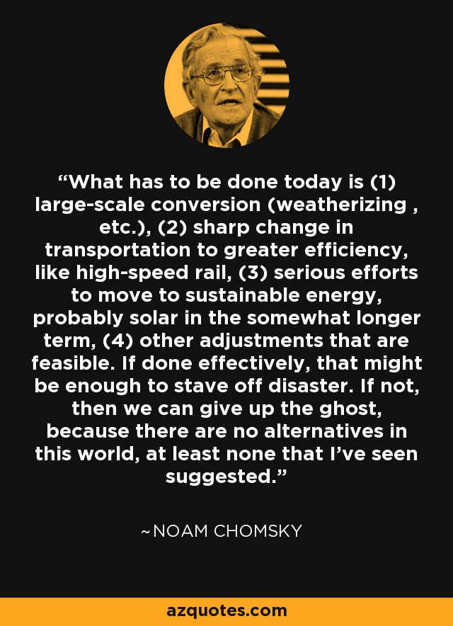 What has to be done today is (1) large-scale conversion (weatherizing , etc.), (2) sharp change in transportation to greater efficiency, like high-speed rail, (3) serious efforts to move to sustainable energy, probably solar in the somewhat longer term, (4) other adjustments that are feasible. If done effectively, that might be enough to stave off disaster. If not, then we can give up the ghost, because there are no alternatives in this world, at least none that I've seen suggested. - Noam Chomsky