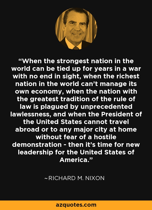 When the strongest nation in the world can be tied up for years in a war with no end in sight, when the richest nation in the world can't manage its own economy, when the nation with the greatest tradition of the rule of law is plagued by unprecedented lawlessness, and when the President of the United States cannot travel abroad or to any major city at home without fear of a hostile demonstration - then it's time for new leadership for the United States of America. - Richard M. Nixon