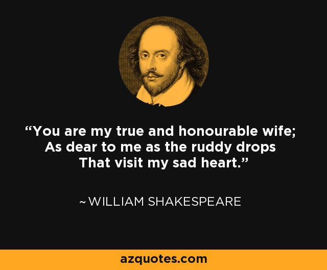 You are my true and honourable wife; As dear to me as the ruddy drops That visit my sad heart. - William Shakespeare