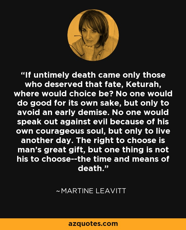 If untimely death came only those who deserved that fate, Keturah, where would choice be? No one would do good for its own sake, but only to avoid an early demise. No one would speak out against evil because of his own courageous soul, but only to live another day. The right to choose is man's great gift, but one thing is not his to choose--the time and means of death. - Martine Leavitt
