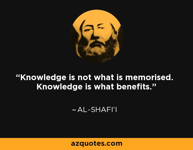 Knowledge is not what is memorised. Knowledge is what benefits. - Al-Shafi'i