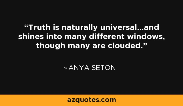 Truth is naturally universal...and shines into many different windows, though many are clouded. - Anya Seton