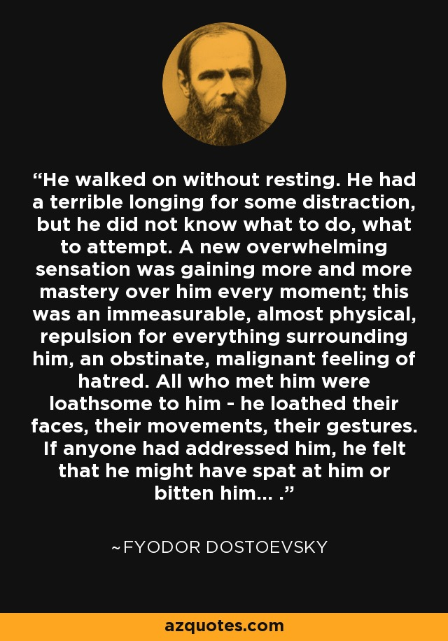 He walked on without resting. He had a terrible longing for some distraction, but he did not know what to do, what to attempt. A new overwhelming sensation was gaining more and more mastery over him every moment; this was an immeasurable, almost physical, repulsion for everything surrounding him, an obstinate, malignant feeling of hatred. All who met him were loathsome to him - he loathed their faces, their movements, their gestures. If anyone had addressed him, he felt that he might have spat at him or bitten him... . - Fyodor Dostoevsky