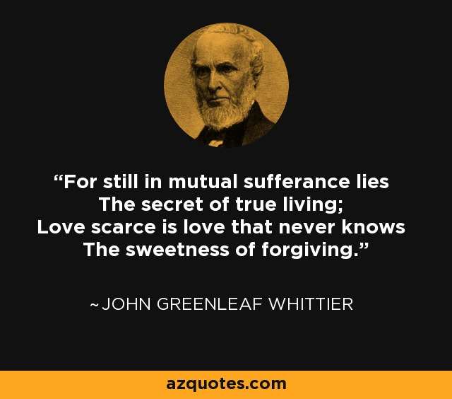 For still in mutual sufferance lies The secret of true living; Love scarce is love that never knows The sweetness of forgiving. - John Greenleaf Whittier