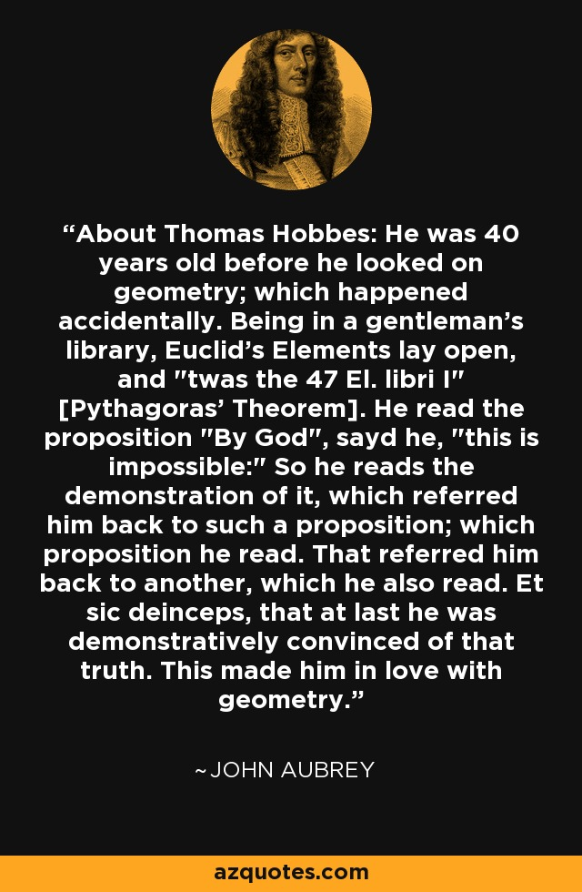 About Thomas Hobbes: He was 40 years old before he looked on geometry; which happened accidentally. Being in a gentleman's library, Euclid's Elements lay open, and