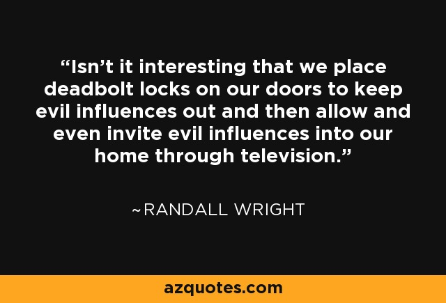 Isn't it interesting that we place deadbolt locks on our doors to keep evil influences out and then allow and even invite evil influences into our home through television. - Randall Wright