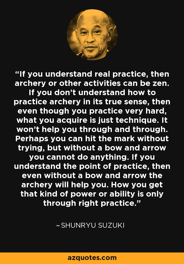 If you understand real practice, then archery or other activities can be zen. If you don't understand how to practice archery in its true sense, then even though you practice very hard, what you acquire is just technique. It won't help you through and through. Perhaps you can hit the mark without trying, but without a bow and arrow you cannot do anything. If you understand the point of practice, then even without a bow and arrow the archery will help you. How you get that kind of power or ability is only through right practice. - Shunryu Suzuki
