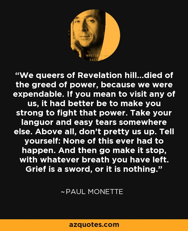 We queers of Revelation hill...died of the greed of power, because we were expendable. If you mean to visit any of us, it had better be to make you strong to fight that power. Take your languor and easy tears somewhere else. Above all, don't pretty us up. Tell yourself: None of this ever had to happen. And then go make it stop, with whatever breath you have left. Grief is a sword, or it is nothing. - Paul Monette