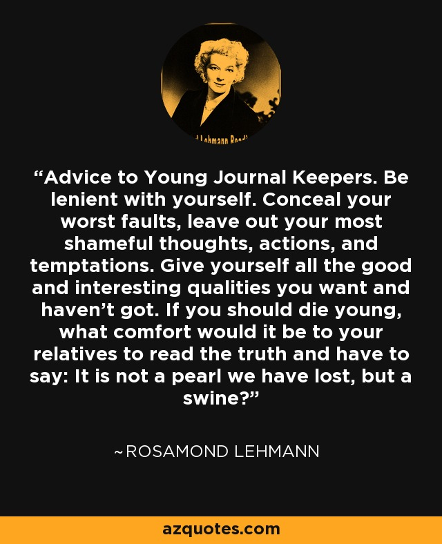 Advice to Young Journal Keepers. Be lenient with yourself. Conceal your worst faults, leave out your most shameful thoughts, actions, and temptations. Give yourself all the good and interesting qualities you want and haven't got. If you should die young, what comfort would it be to your relatives to read the truth and have to say: It is not a pearl we have lost, but a swine? - Rosamond Lehmann
